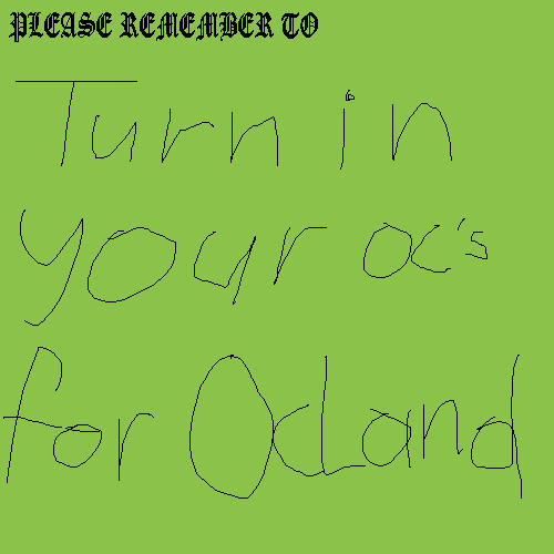 PLEASE REMEMBER TO TURN IN YOUR OC'S FOR OCLAND!!!!!!!