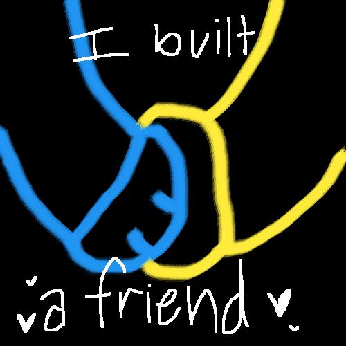 I built a friend