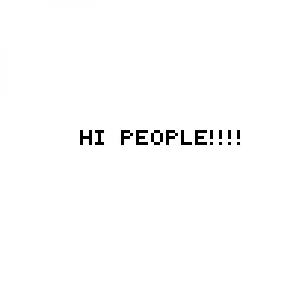 HI PEOPLE!!!!!!!!!!!!!!!!!!
